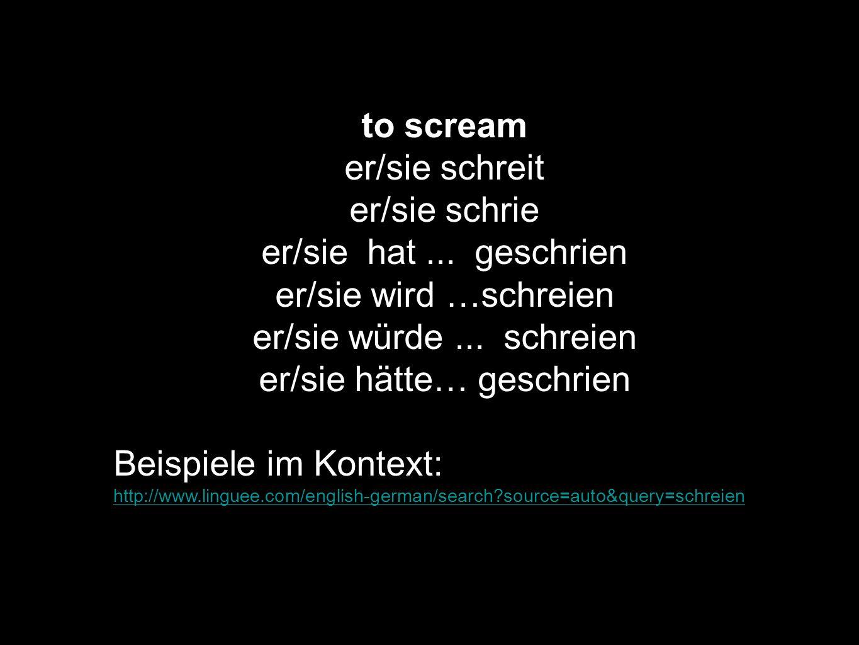 to scream er/sie schreit er/sie schrie er/sie hat... geschrien er/sie wird …schreien er/sie würde... schreien er/sie hätte… geschrien Beispiele im Kon