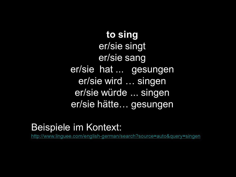 to sing er/sie singt er/sie sang er/sie hat... gesungen er/sie wird … singen er/sie würde... singen er/sie hätte… gesungen Beispiele im Kontext: http: