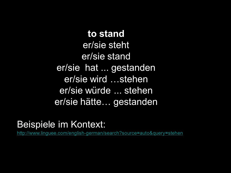 to stand er/sie steht er/sie stand er/sie hat... gestanden er/sie wird …stehen er/sie würde... stehen er/sie hätte… gestanden Beispiele im Kontext: ht