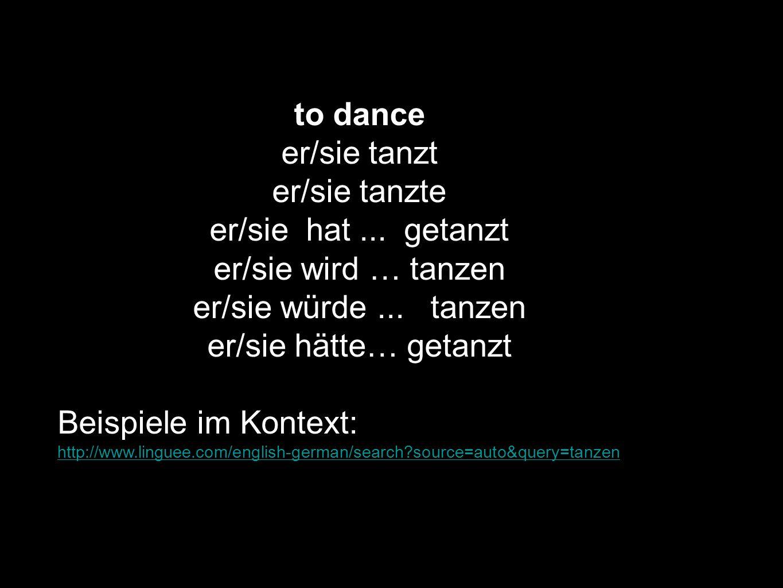 to dance er/sie tanzt er/sie tanzte er/sie hat... getanzt er/sie wird … tanzen er/sie würde... tanzen er/sie hätte… getanzt Beispiele im Kontext: http