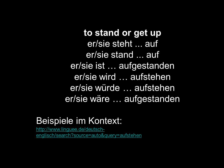 to stand or get up er/sie steht... auf er/sie stand... auf er/sie ist … aufgestanden er/sie wird … aufstehen er/sie würde … aufstehen er/sie wäre … au