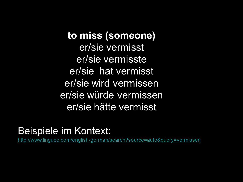 to miss (someone) er/sie vermisst er/sie vermisste er/sie hat vermisst er/sie wird vermissen er/sie würde vermissen er/sie hätte vermisst Beispiele im