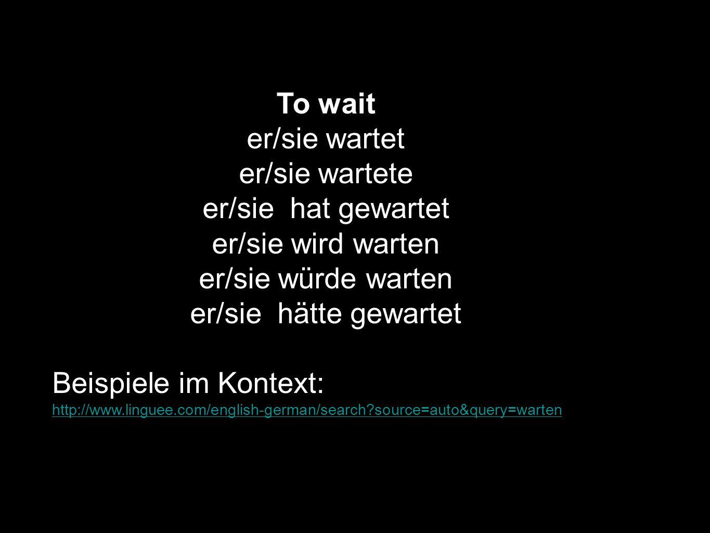 To wait er/sie wartet er/sie wartete er/sie hat gewartet er/sie wird warten er/sie würde warten er/sie hätte gewartet Beispiele im Kontext: http://www