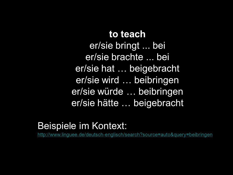 to teach er/sie bringt... bei er/sie brachte... bei er/sie hat … beigebracht er/sie wird … beibringen er/sie würde … beibringen er/sie hätte … beigebr