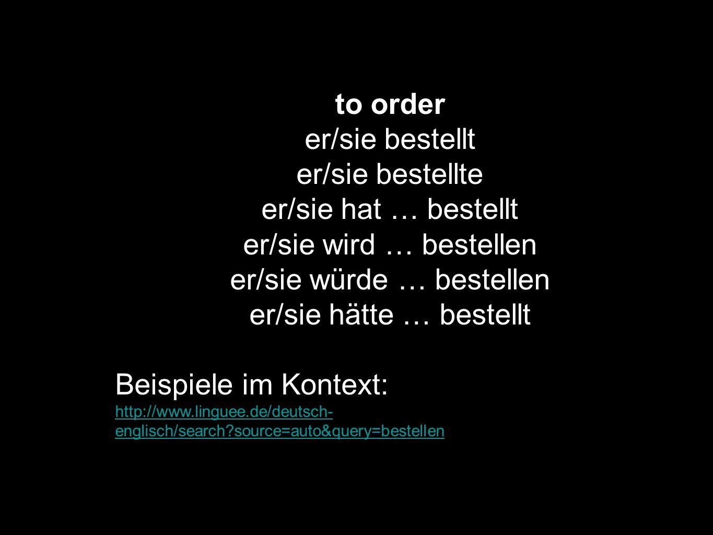 to order er/sie bestellt er/sie bestellte er/sie hat … bestellt er/sie wird … bestellen er/sie würde … bestellen er/sie hätte … bestellt Beispiele im