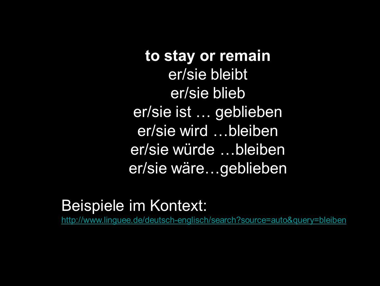 to stay or remain er/sie bleibt er/sie blieb er/sie ist … geblieben er/sie wird …bleiben er/sie würde …bleiben er/sie wäre…geblieben Beispiele im Kont