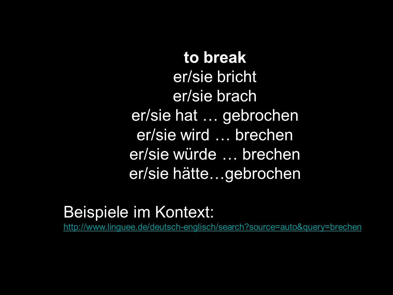 to break er/sie bricht er/sie brach er/sie hat … gebrochen er/sie wird … brechen er/sie würde … brechen er/sie hätte…gebrochen Beispiele im Kontext: h