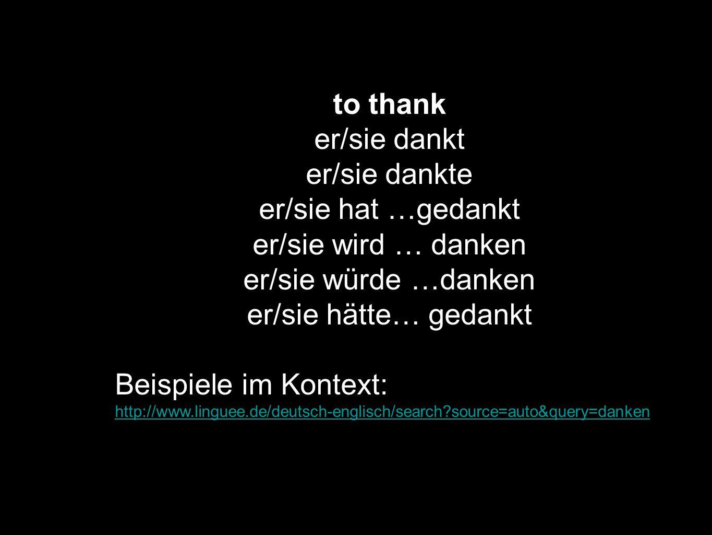 to thank er/sie dankt er/sie dankte er/sie hat …gedankt er/sie wird … danken er/sie würde …danken er/sie hätte… gedankt Beispiele im Kontext: http://w