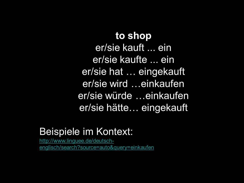 to shop er/sie kauft... ein er/sie kaufte... ein er/sie hat … eingekauft er/sie wird …einkaufen er/sie würde …einkaufen er/sie hätte… eingekauft Beisp