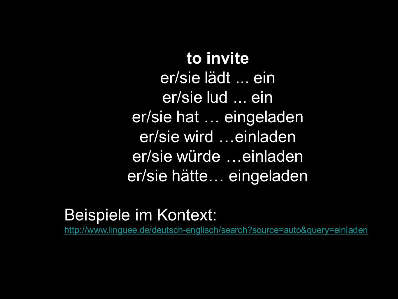 to invite er/sie lädt... ein er/sie lud... ein er/sie hat … eingeladen er/sie wird …einladen er/sie würde …einladen er/sie hätte… eingeladen Beispiele