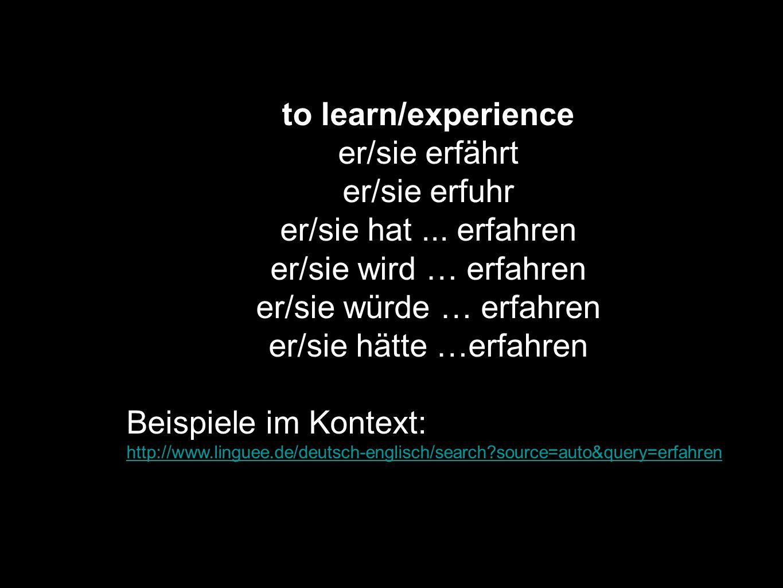 to learn/experience er/sie erfährt er/sie erfuhr er/sie hat... erfahren er/sie wird … erfahren er/sie würde … erfahren er/sie hätte …erfahren Beispiel
