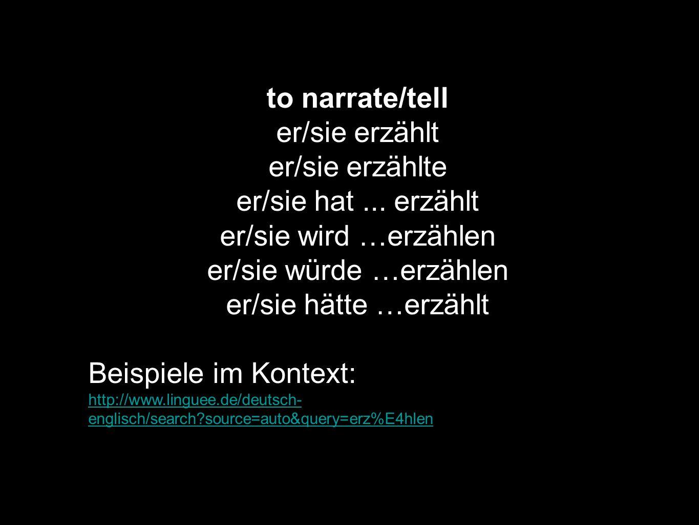 to narrate/tell er/sie erzählt er/sie erzählte er/sie hat... erzählt er/sie wird …erzählen er/sie würde …erzählen er/sie hätte …erzählt Beispiele im K