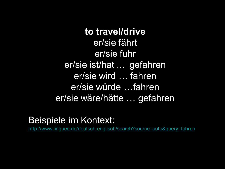 to travel/drive er/sie fährt er/sie fuhr er/sie ist/hat... gefahren er/sie wird … fahren er/sie würde …fahren er/sie wäre/hätte … gefahren Beispiele i