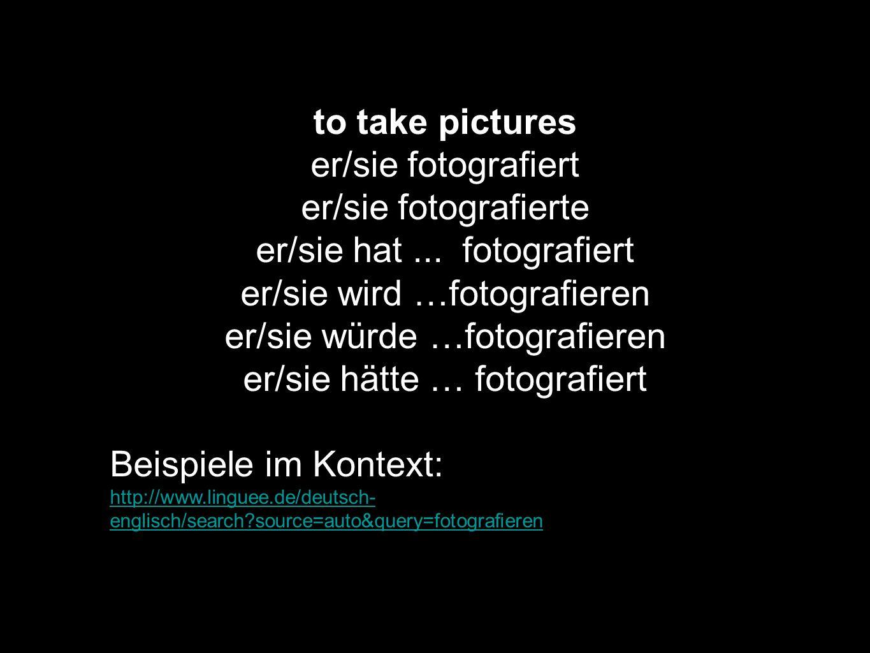 to take pictures er/sie fotografiert er/sie fotografierte er/sie hat... fotografiert er/sie wird …fotografieren er/sie würde …fotografieren er/sie hät