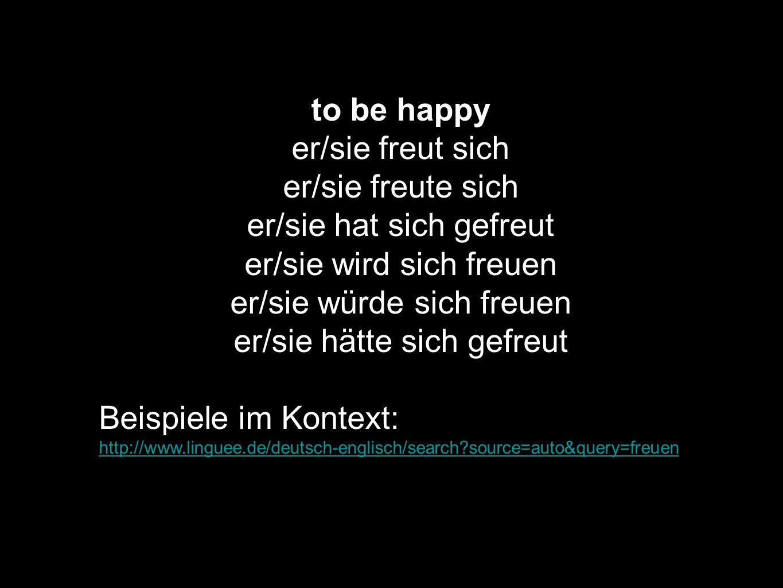 to be happy er/sie freut sich er/sie freute sich er/sie hat sich gefreut er/sie wird sich freuen er/sie würde sich freuen er/sie hätte sich gefreut Be