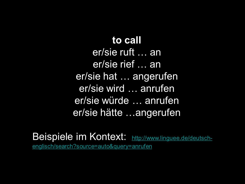 to call er/sie ruft … an er/sie rief … an er/sie hat … angerufen er/sie wird … anrufen er/sie würde … anrufen er/sie hätte …angerufen Beispiele im Kon