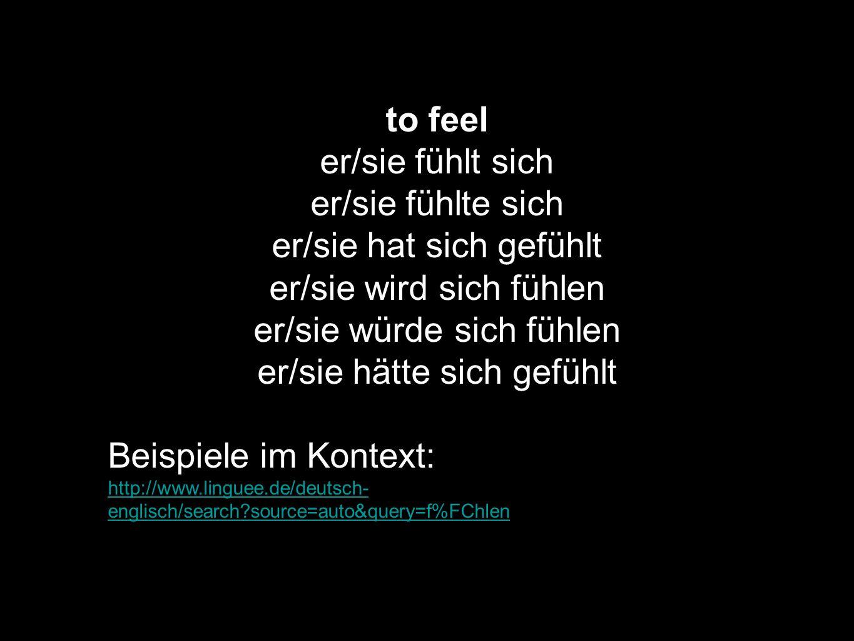 to feel er/sie fühlt sich er/sie fühlte sich er/sie hat sich gefühlt er/sie wird sich fühlen er/sie würde sich fühlen er/sie hätte sich gefühlt Beispi