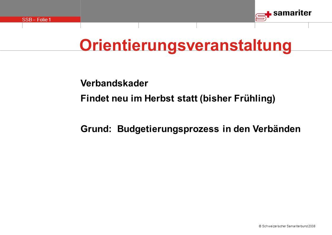 SSB – Folie 1 © Schweizerischer Samariterbund 2008 Orientierungsveranstaltung Verbandskader Findet neu im Herbst statt (bisher Frühling) Grund: Budgetierungsprozess in den Verbänden