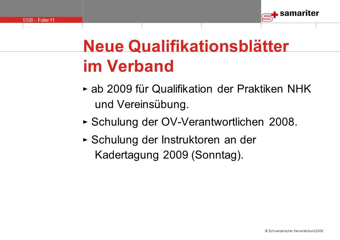 SSB – Folie 11 © Schweizerischer Samariterbund 2008 Neue Qualifikationsblätter im Verband ab 2009 für Qualifikation der Praktiken NHK und Vereinsübung.