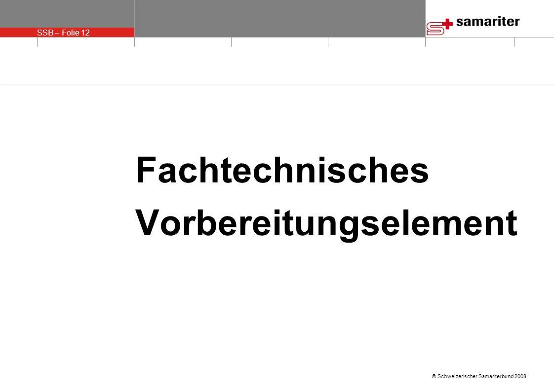 SSB – Folie 12 © Schweizerischer Samariterbund 2008 Fachtechnisches Vorbereitungselement