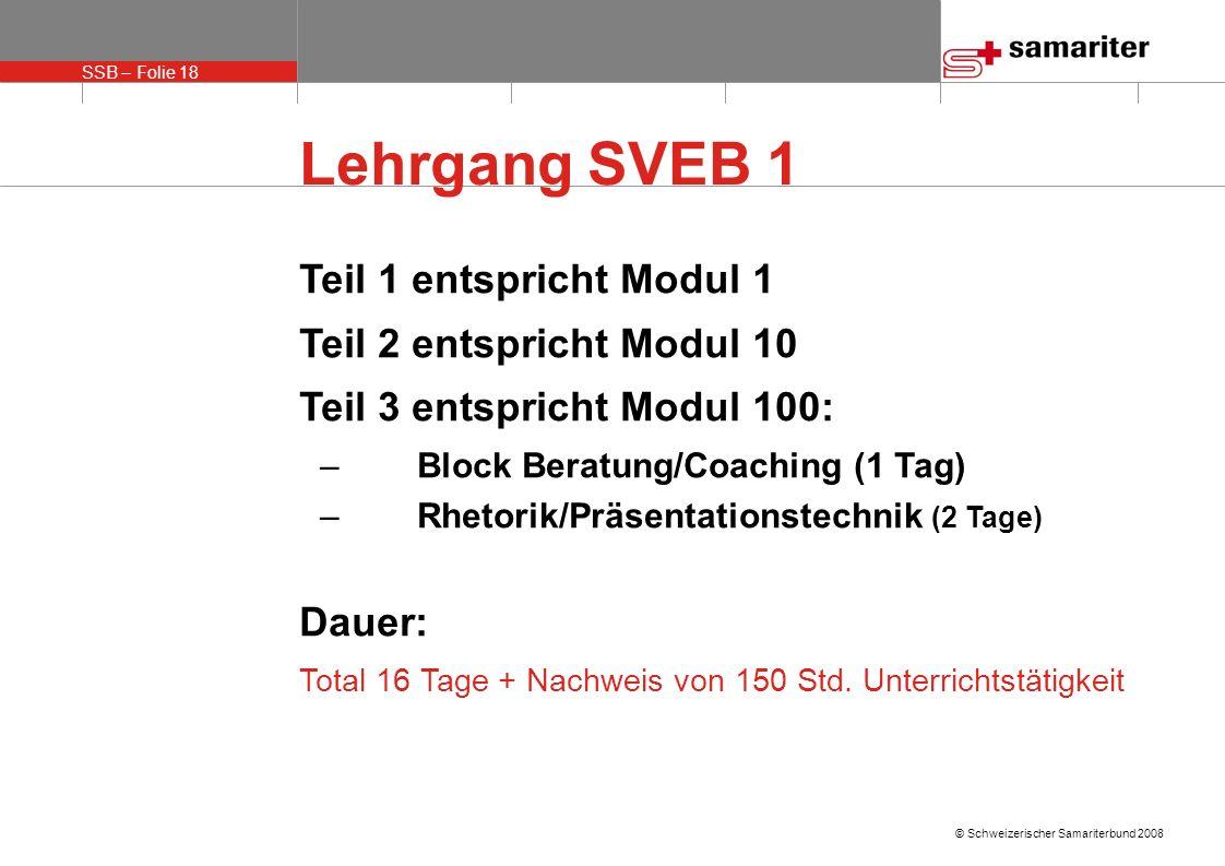 SSB – Folie 18 © Schweizerischer Samariterbund 2008 Lehrgang SVEB 1 Teil 1 entspricht Modul 1 Teil 2 entspricht Modul 10 Teil 3 entspricht Modul 100: –Block Beratung/Coaching (1 Tag) –Rhetorik/Präsentationstechnik (2 Tage) Dauer: Total 16 Tage + Nachweis von 150 Std.