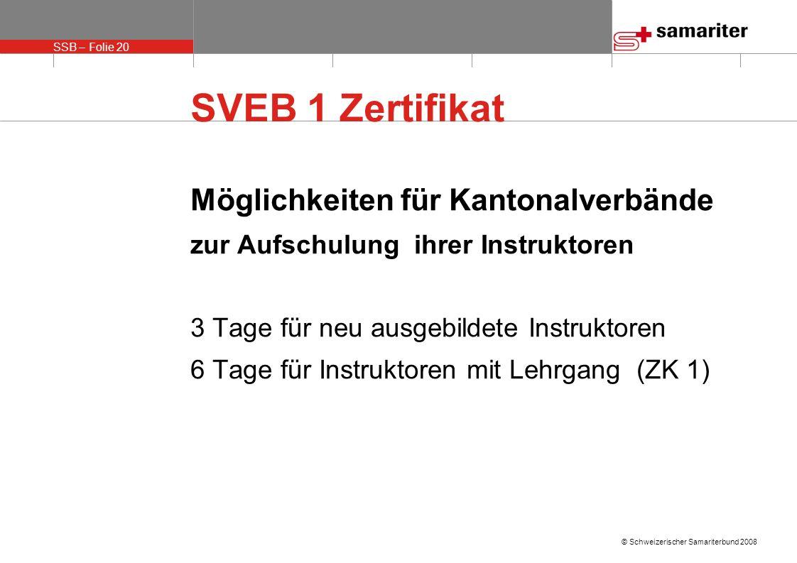 SSB – Folie 20 © Schweizerischer Samariterbund 2008 SVEB 1 Zertifikat Möglichkeiten für Kantonalverbände zur Aufschulung ihrer Instruktoren 3 Tage für neu ausgebildete Instruktoren 6 Tage für Instruktoren mit Lehrgang (ZK 1)