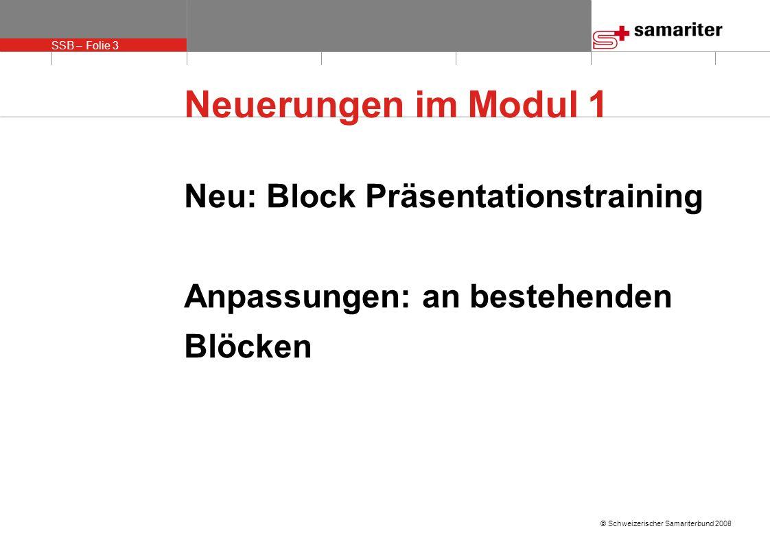 SSB – Folie 3 © Schweizerischer Samariterbund 2008 Neuerungen im Modul 1 Neu: Block Präsentationstraining Anpassungen: an bestehenden Blöcken
