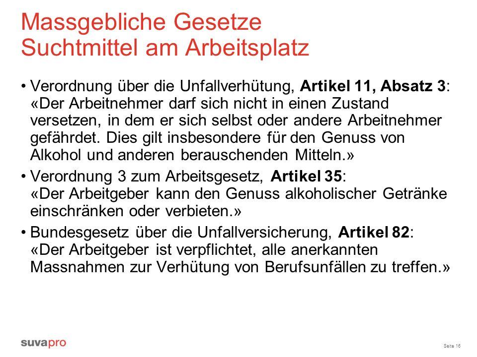 Seite 16 Massgebliche Gesetze Suchtmittel am Arbeitsplatz Verordnung über die Unfallverhütung, Artikel 11, Absatz 3: «Der Arbeitnehmer darf sich nicht