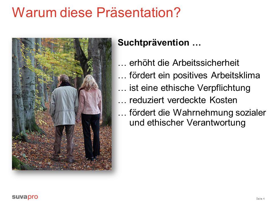 Seite 4 Warum diese Präsentation? Suchtprävention … … erhöht die Arbeitssicherheit … fördert ein positives Arbeitsklima … ist eine ethische Verpflicht