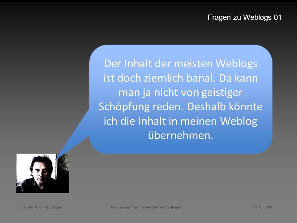 Impulsreferat Ulrich Mezger Medientag Kreismedienzentrum Esslingen 21.10.2008 Fragen zu Weblogs 01 Der Inhalt der meisten Weblogs ist doch ziemlich ba