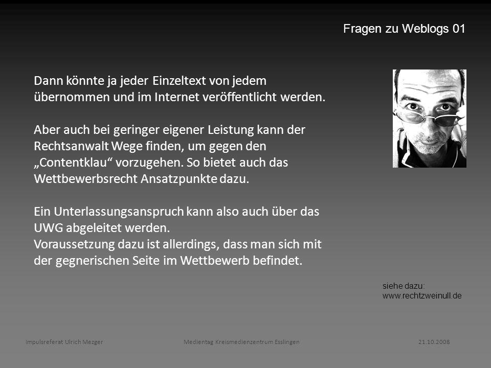 Impulsreferat Ulrich Mezger Medientag Kreismedienzentrum Esslingen 21.10.2008 Fragen zu Weblogs 01 Dann könnte ja jeder Einzeltext von jedem übernomme