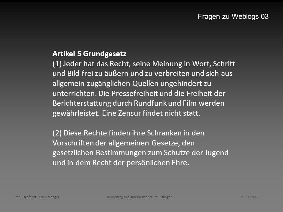 Impulsreferat Ulrich Mezger Medientag Kreismedienzentrum Esslingen 21.10.2008 Fragen zu Weblogs 03 Artikel 5 Grundgesetz (1) Jeder hat das Recht, sein