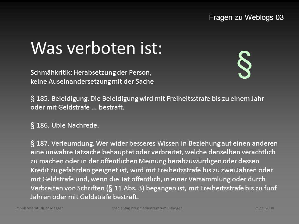 Impulsreferat Ulrich Mezger Medientag Kreismedienzentrum Esslingen 21.10.2008 Fragen zu Weblogs 03 Was verboten ist: Schmähkritik: Herabsetzung der Pe
