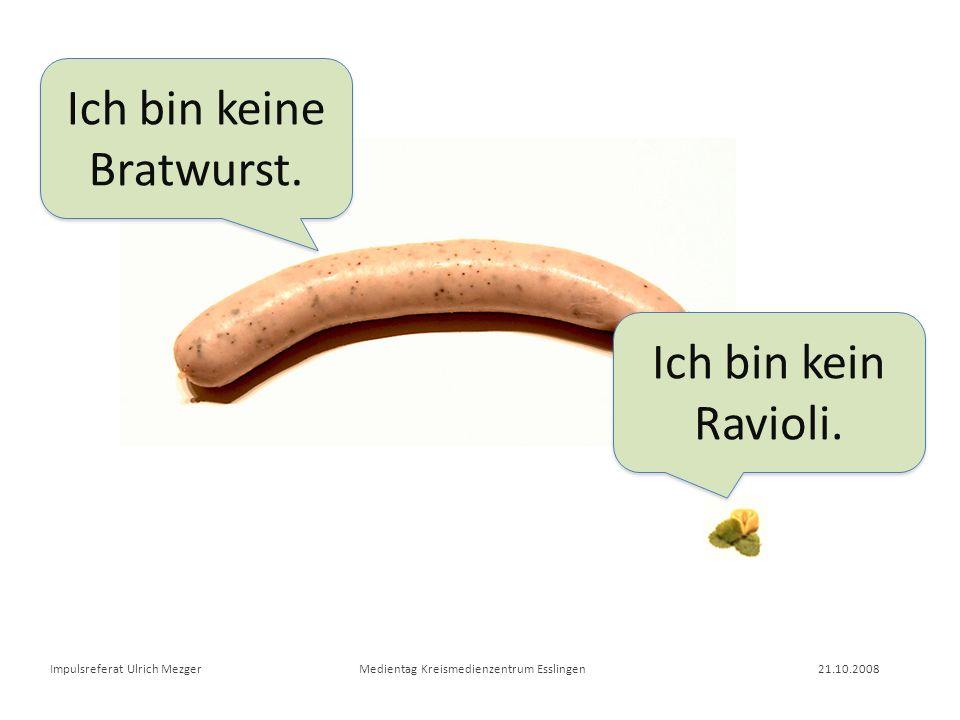 Ich bin keine Bratwurst. Ich bin kein Ravioli.