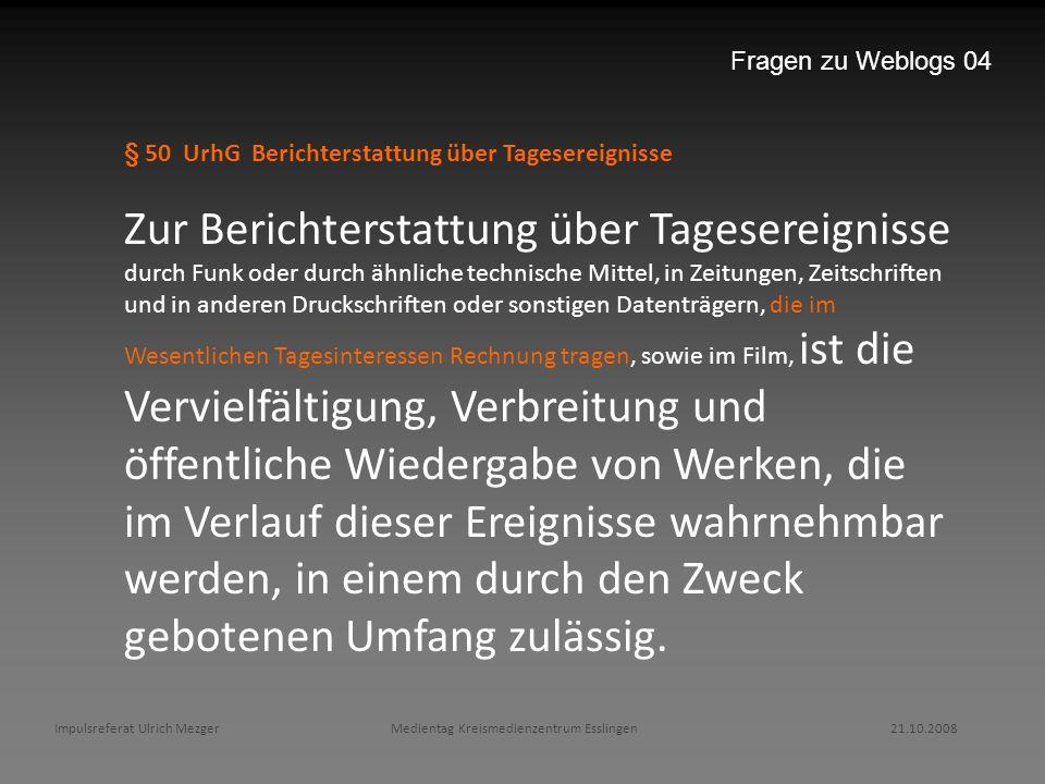 Impulsreferat Ulrich Mezger Medientag Kreismedienzentrum Esslingen 21.10.2008 Fragen zu Weblogs 04 § 50 UrhG Berichterstattung über Tagesereignisse Zu