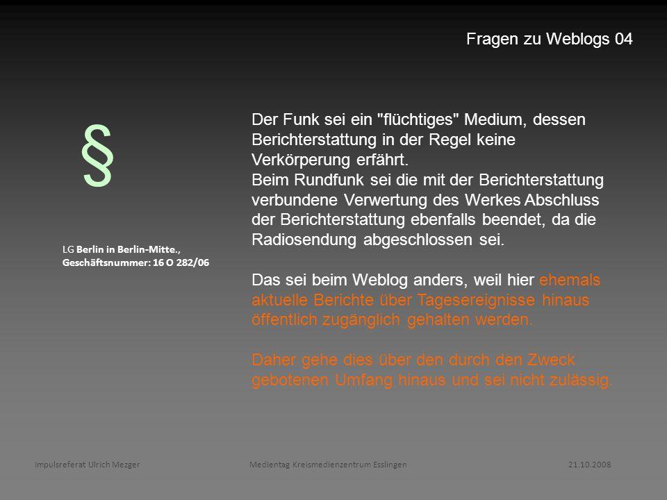 Impulsreferat Ulrich Mezger Medientag Kreismedienzentrum Esslingen 21.10.2008 Fragen zu Weblogs 04 LG Berlin in Berlin-Mitte., Geschäftsnummer: 16 O 2