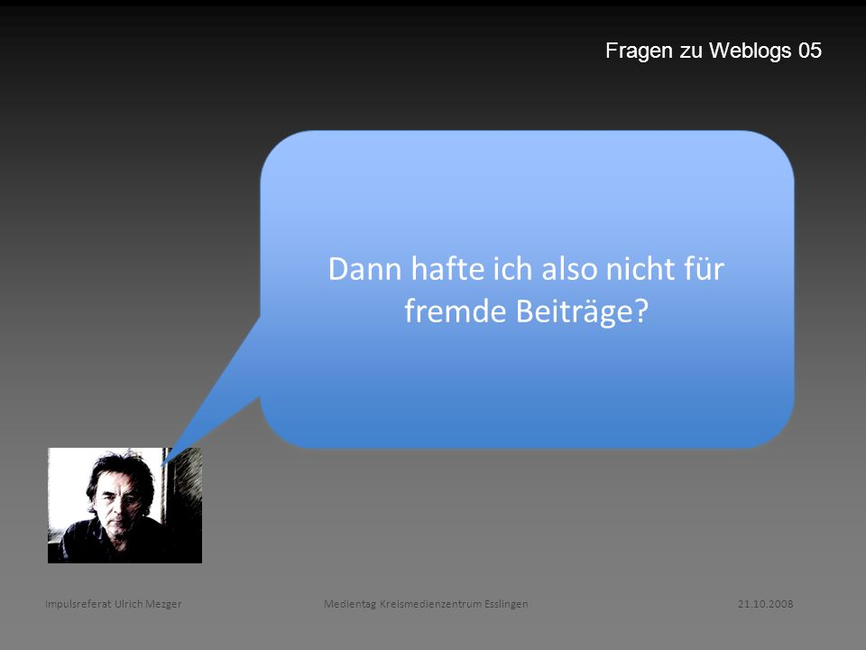 Impulsreferat Ulrich Mezger Medientag Kreismedienzentrum Esslingen 21.10.2008 Fragen zu Weblogs 05 Dann hafte ich also nicht für fremde Beiträge?