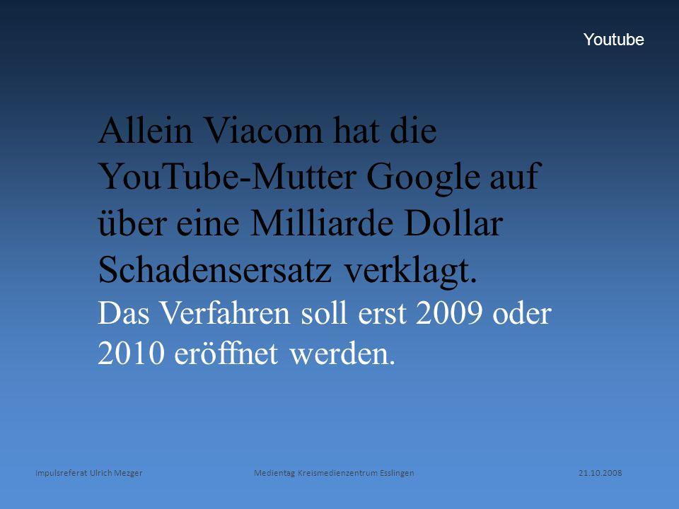 Impulsreferat Ulrich Mezger Medientag Kreismedienzentrum Esslingen 21.10.2008 Youtube Allein Viacom hat die YouTube-Mutter Google auf über eine Millia