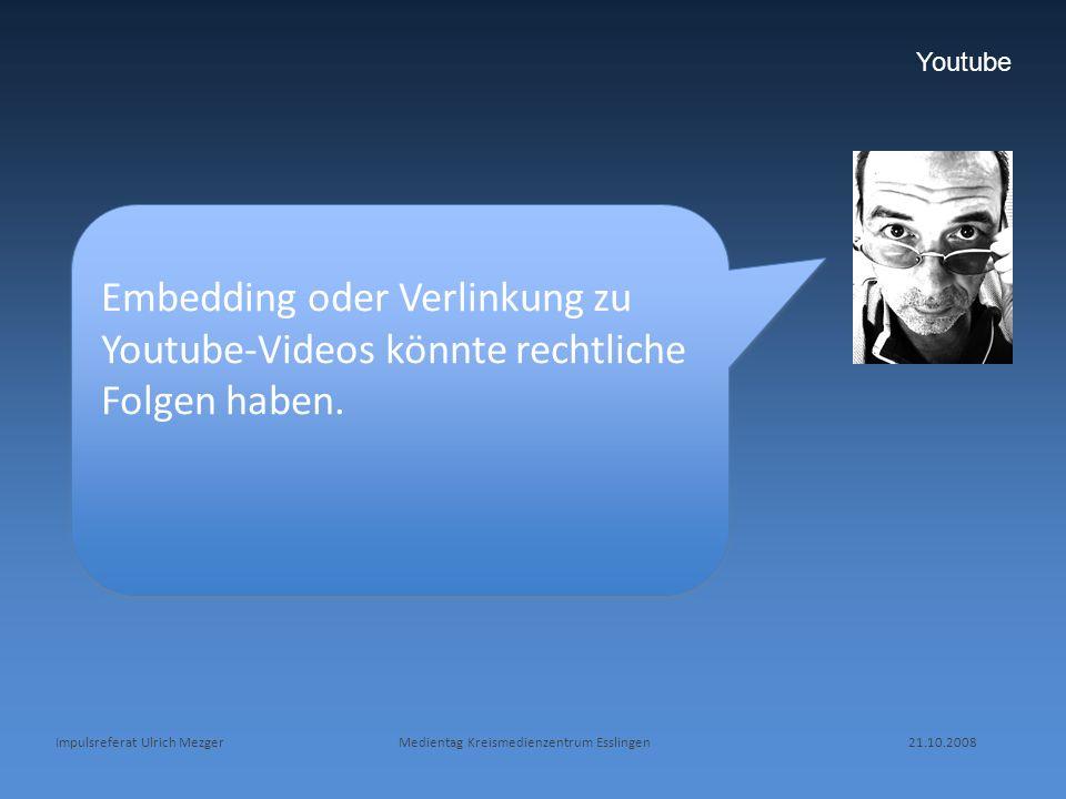 Impulsreferat Ulrich Mezger Medientag Kreismedienzentrum Esslingen 21.10.2008 Youtube Embedding oder Verlinkung zu Youtube-Videos könnte rechtliche Fo