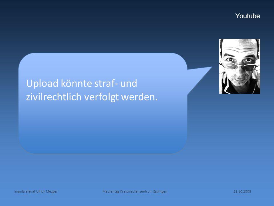 Impulsreferat Ulrich Mezger Medientag Kreismedienzentrum Esslingen 21.10.2008 Youtube Upload könnte straf- und zivilrechtlich verfolgt werden.