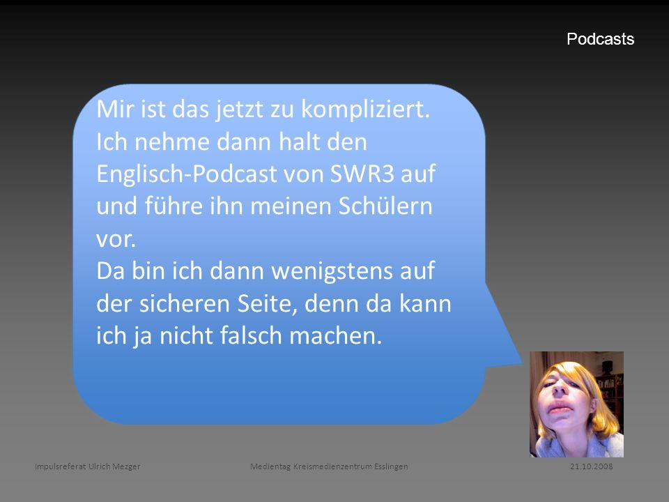 Podcasts Mir ist das jetzt zu kompliziert. Ich nehme dann halt den Englisch-Podcast von SWR3 auf und führe ihn meinen Schülern vor. Da bin ich dann we