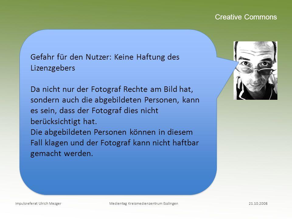 Impulsreferat Ulrich Mezger Medientag Kreismedienzentrum Esslingen 21.10.2008 Creative Commons Gefahr für den Nutzer: Keine Haftung des Lizenzgebers D