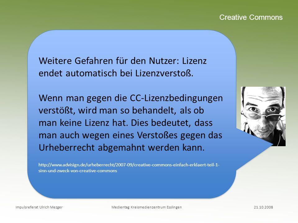 Impulsreferat Ulrich Mezger Medientag Kreismedienzentrum Esslingen 21.10.2008 Creative Commons Weitere Gefahren für den Nutzer: Lizenz endet automatis