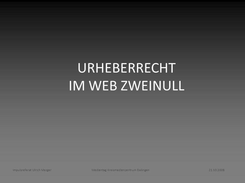 URHEBERRECHT IM WEB ZWEINULL Impulsreferat Ulrich Mezger Medientag Kreismedienzentrum Esslingen 21.10.2008