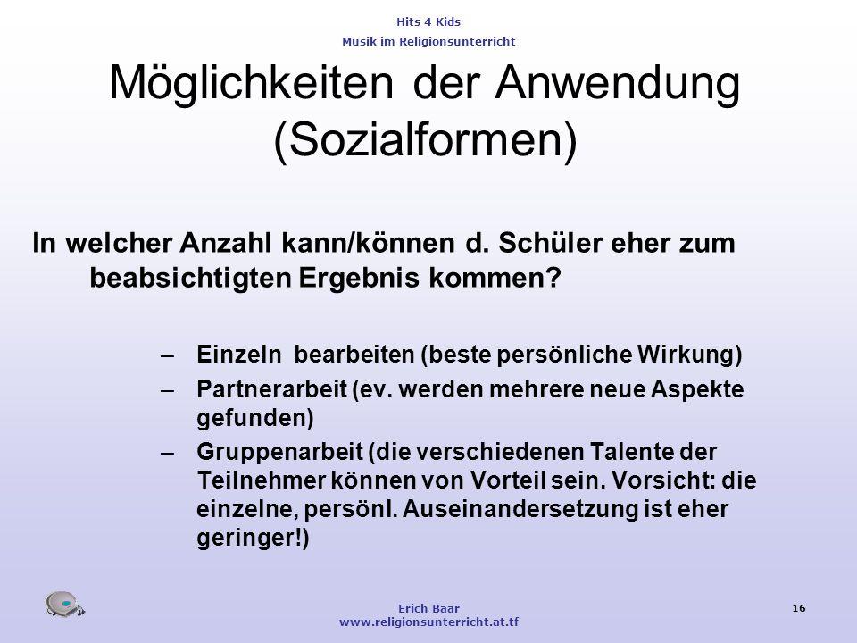 Hits 4 Kids Musik im Religionsunterricht Erich Baar www.religionsunterricht.at.tf 16 Möglichkeiten der Anwendung (Sozialformen) In welcher Anzahl kann