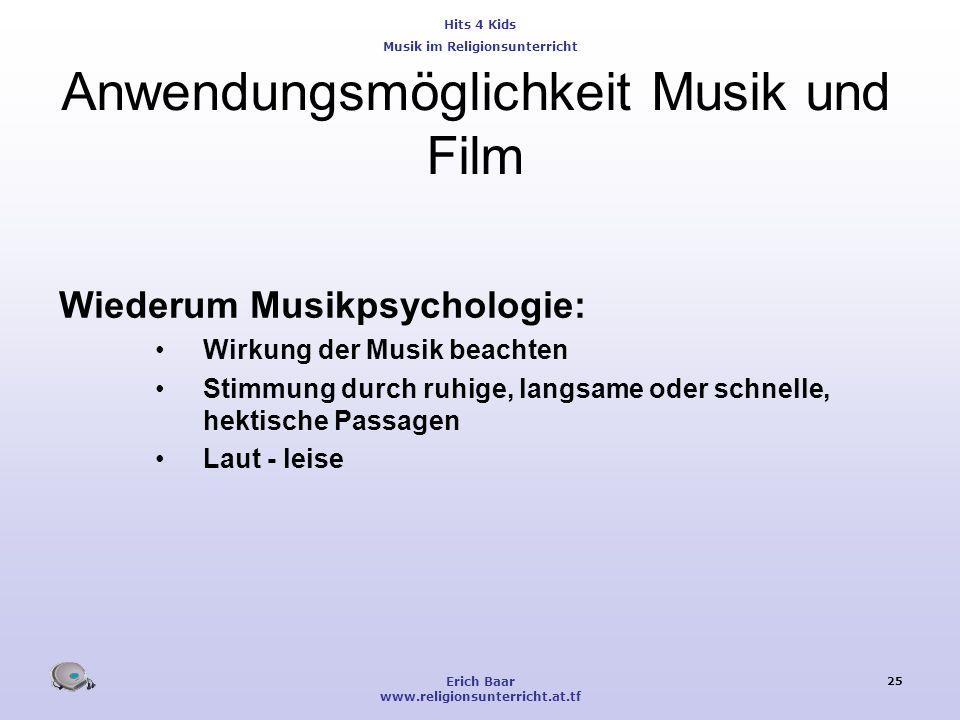 Hits 4 Kids Musik im Religionsunterricht Erich Baar www.religionsunterricht.at.tf 25 Anwendungsmöglichkeit Musik und Film Wiederum Musikpsychologie: W