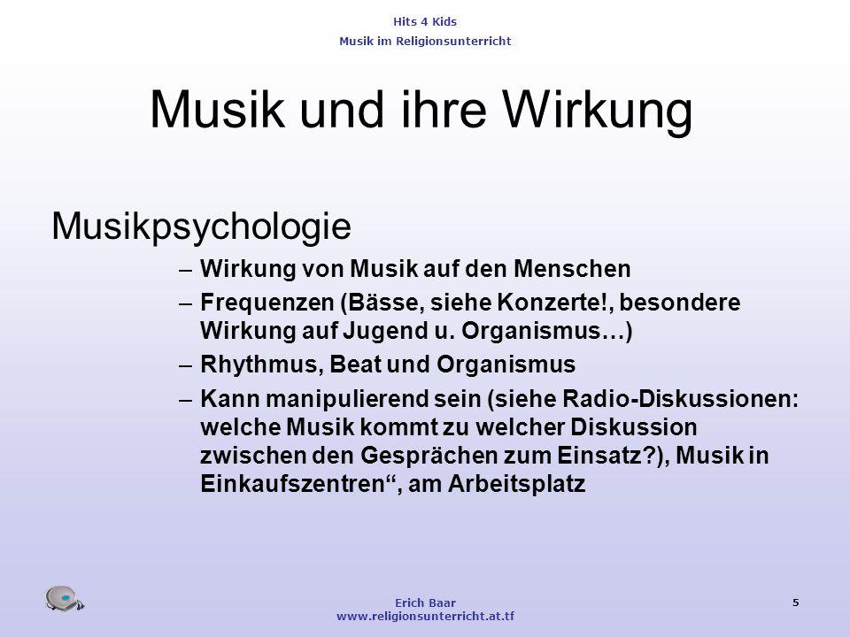 Hits 4 Kids Musik im Religionsunterricht Erich Baar www.religionsunterricht.at.tf 5 Musik und ihre Wirkung Musikpsychologie –Wirkung von Musik auf den