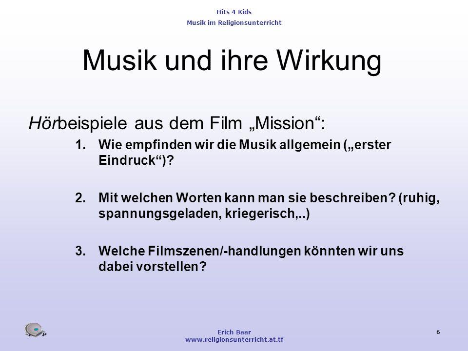 Hits 4 Kids Musik im Religionsunterricht Erich Baar www.religionsunterricht.at.tf 6 Musik und ihre Wirkung Hörbeispiele aus dem Film Mission: 1.Wie em