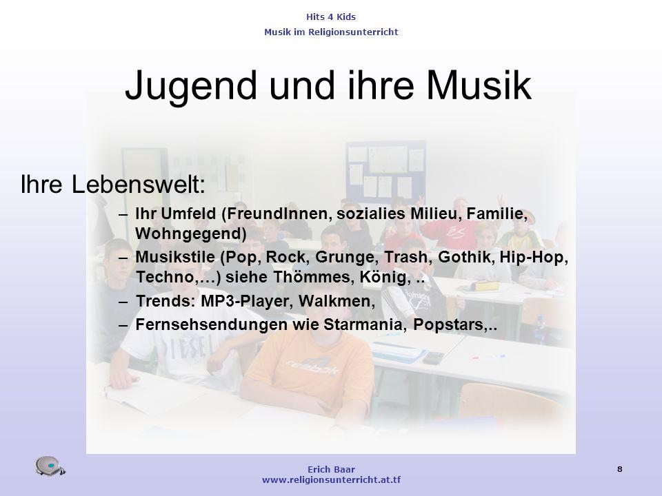 Hits 4 Kids Musik im Religionsunterricht Erich Baar www.religionsunterricht.at.tf 8 Jugend und ihre Musik Ihre Lebenswelt: –Ihr Umfeld (FreundInnen, s