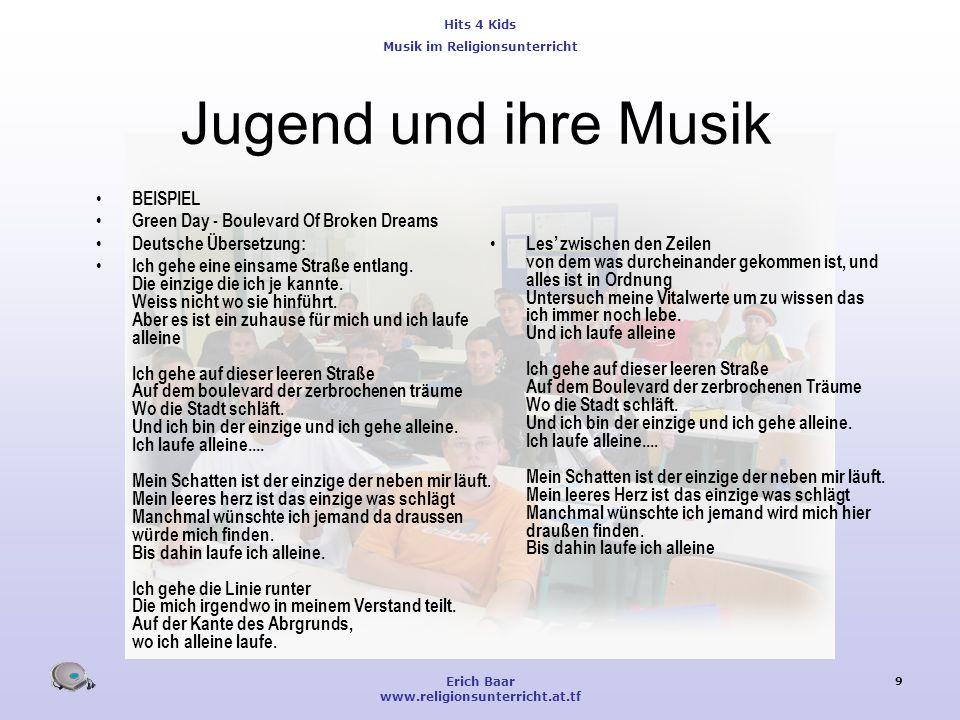 Hits 4 Kids Musik im Religionsunterricht Erich Baar www.religionsunterricht.at.tf 9 Jugend und ihre Musik BEISPIEL Green Day - Boulevard Of Broken Dre